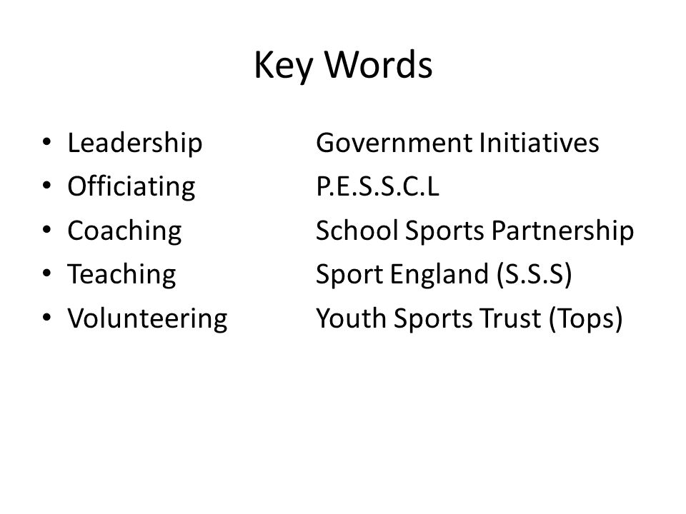 Key Words LeadershipGovernment Initiatives OfficiatingP.E.S.S.C.L CoachingSchool Sports Partnership TeachingSport England (S.S.S) VolunteeringYouth Sports Trust (Tops)