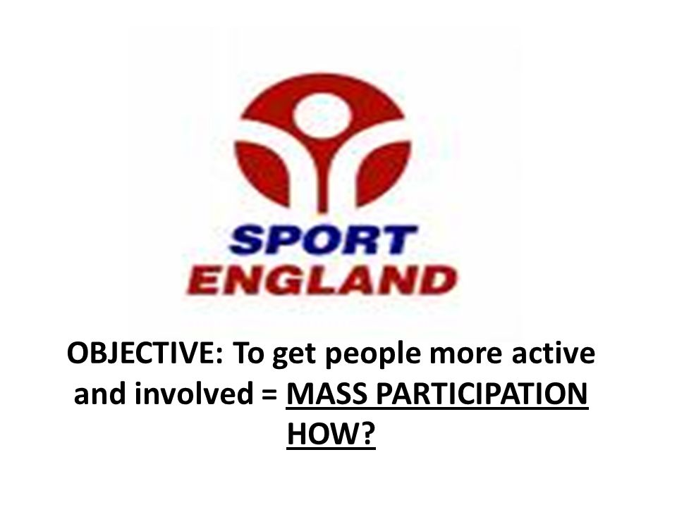 OBJECTIVE: To get people more active and involved = MASS PARTICIPATION HOW
