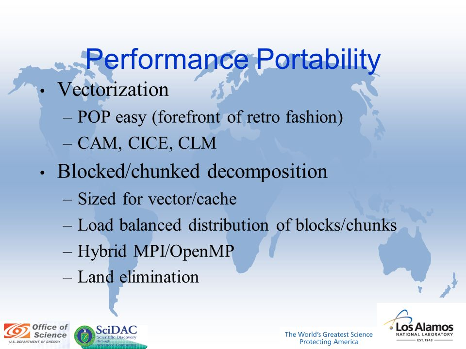 Performance Portability Vectorization –POP easy (forefront of retro fashion) –CAM, CICE, CLM Blocked/chunked decomposition –Sized for vector/cache –Load balanced distribution of blocks/chunks –Hybrid MPI/OpenMP –Land elimination