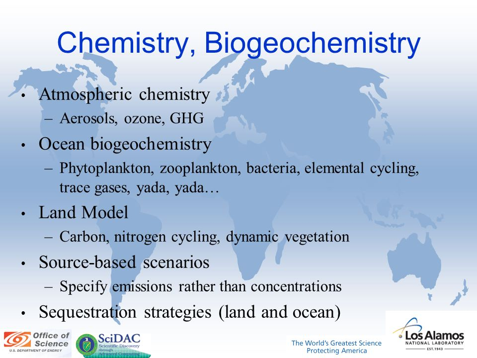 Chemistry, Biogeochemistry Atmospheric chemistry –Aerosols, ozone, GHG Ocean biogeochemistry –Phytoplankton, zooplankton, bacteria, elemental cycling, trace gases, yada, yada… Land Model –Carbon, nitrogen cycling, dynamic vegetation Source-based scenarios –Specify emissions rather than concentrations Sequestration strategies (land and ocean)