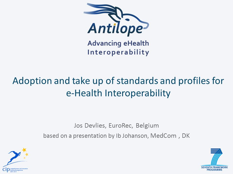 Adoption and take up of standards and profiles for e-Health Interoperability Jos Devlies, EuroRec, Belgium based on a presentation by Ib Johanson, MedCom, DK