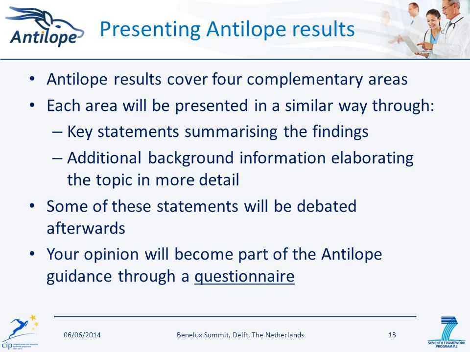 Antilope results cover four complementary areas Each area will be presented in a similar way through: – Key statements summarising the findings – Additional background information elaborating the topic in more detail Some of these statements will be debated afterwards Your opinion will become part of the Antilope guidance through a questionnaire Presenting Antilope results Benelux Summit, Delft, The Netherlands1306/06/2014
