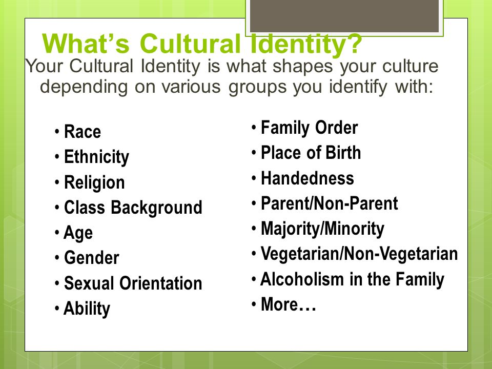 What's Cultural Identity? Your Cultural Identity is what shapes your culture depending on various groups you identify with: Family Order Place of Birt