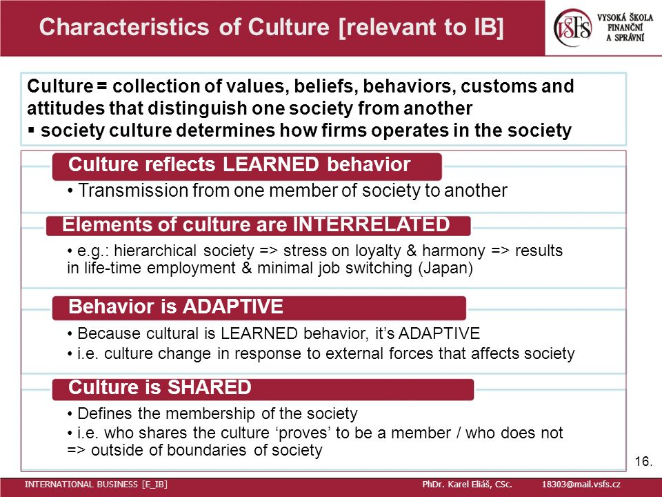 Characteristics of Culture [relevant to IB] Culture = collection of values, beliefs, behaviors, customs and attitudes that distinguish one society from another  society culture determines how firms operates in the society Culture reflects LEARNED behavior Transmission from one member of society to another Elements of culture are INTERRELATED e.g.: hierarchical society => stress on loyalty & harmony => results in life-time employment & minimal job switching (Japan) Behavior is ADAPTIVE Because cultural is LEARNED behavior, it's ADAPTIVE i.e.
