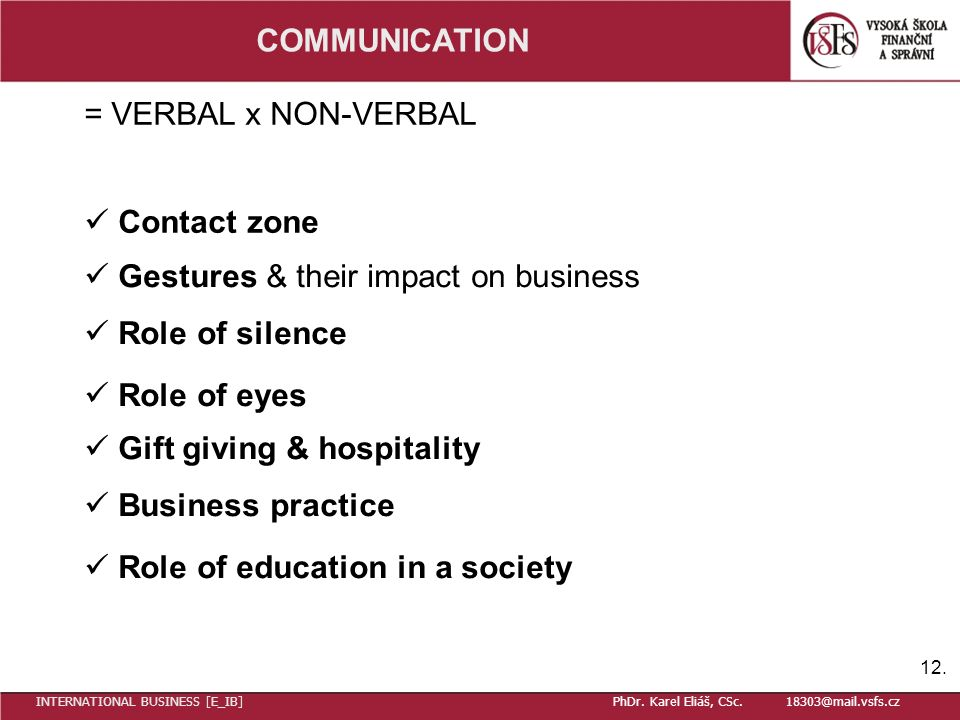 COMMUNICATION = VERBAL x NON-VERBAL Contact zone Gestures & their impact on business Role of silence Role of eyes Gift giving & hospitality Business practice Role of education in a society 12.
