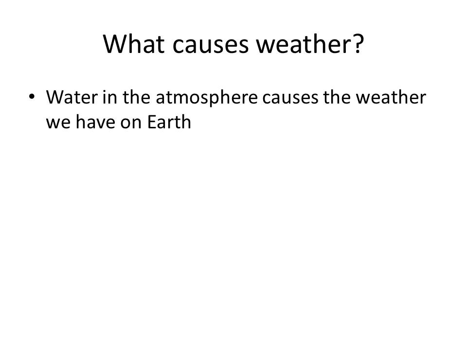 What causes weather Water in the atmosphere causes the weather we have on Earth