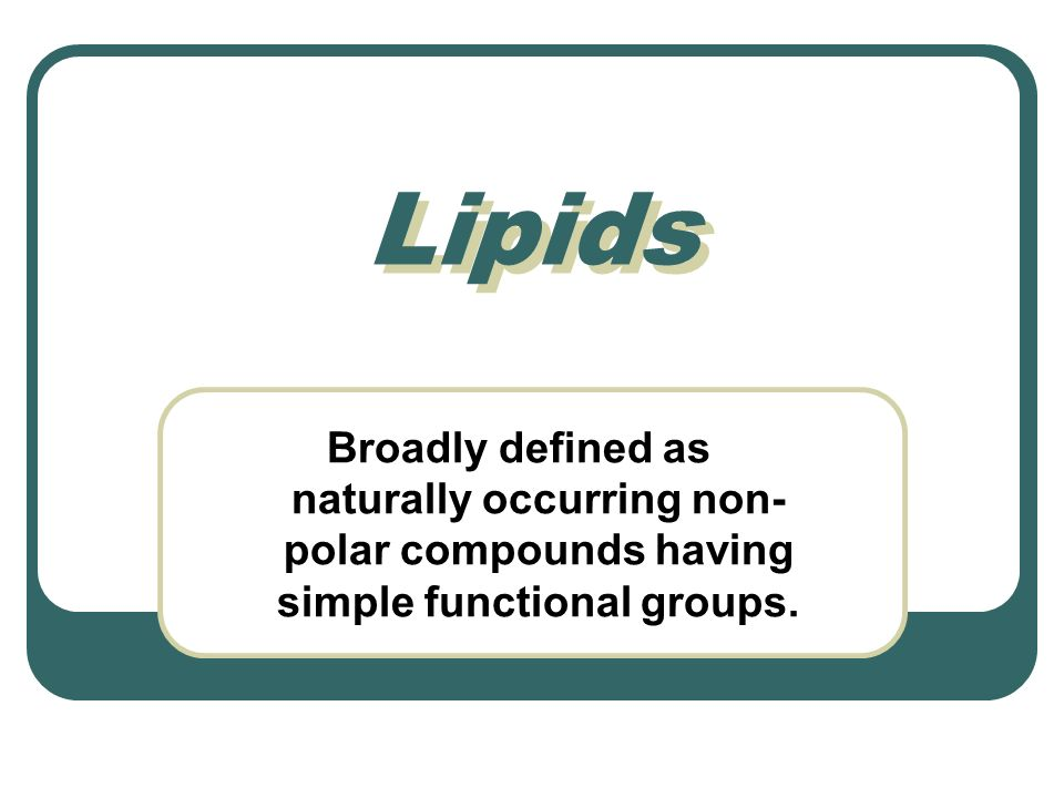 Lipids Broadly defined as naturally occurring non- polar compounds having simple functional groups.