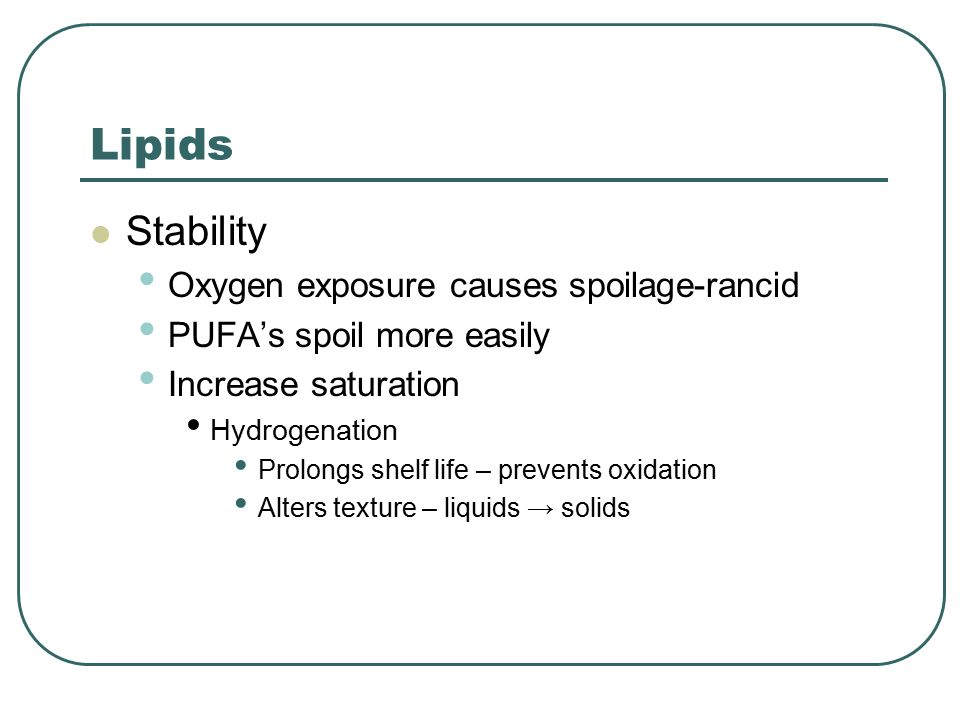 Lipids Stability Oxygen exposure causes spoilage-rancid PUFA's spoil more easily Increase saturation Hydrogenation Prolongs shelf life – prevents oxidation Alters texture – liquids → solids