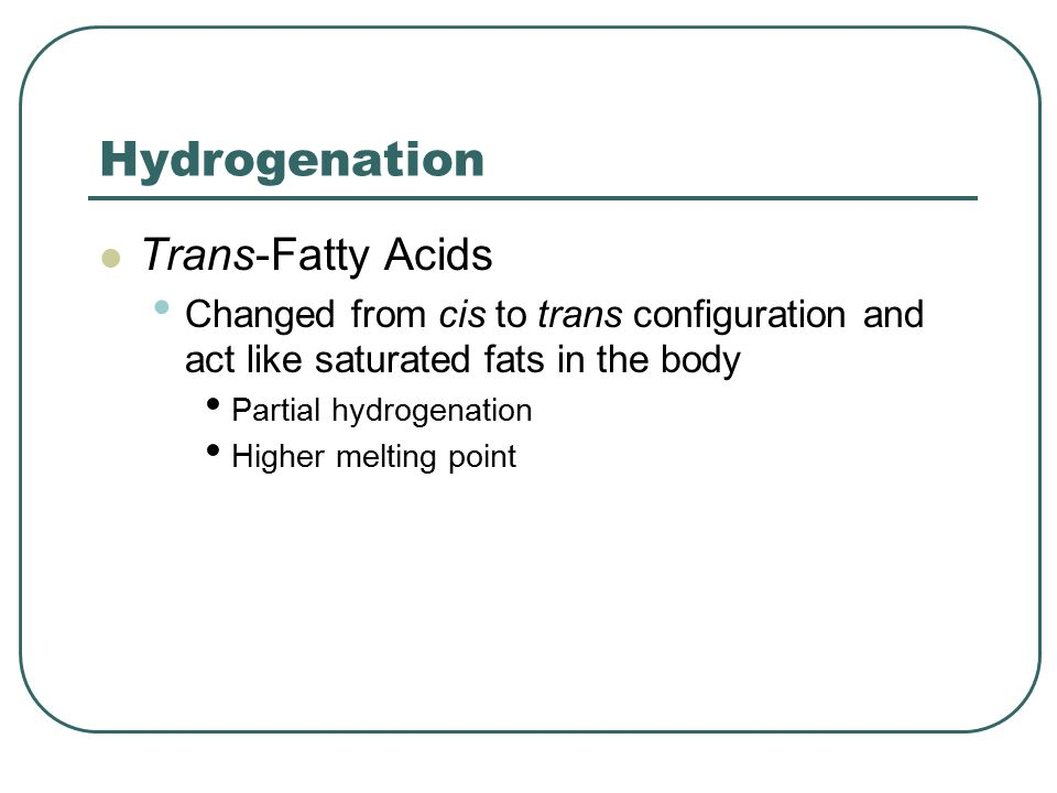 Trans-Fatty Acids Changed from cis to trans configuration and act like saturated fats in the body Partial hydrogenation Higher melting point