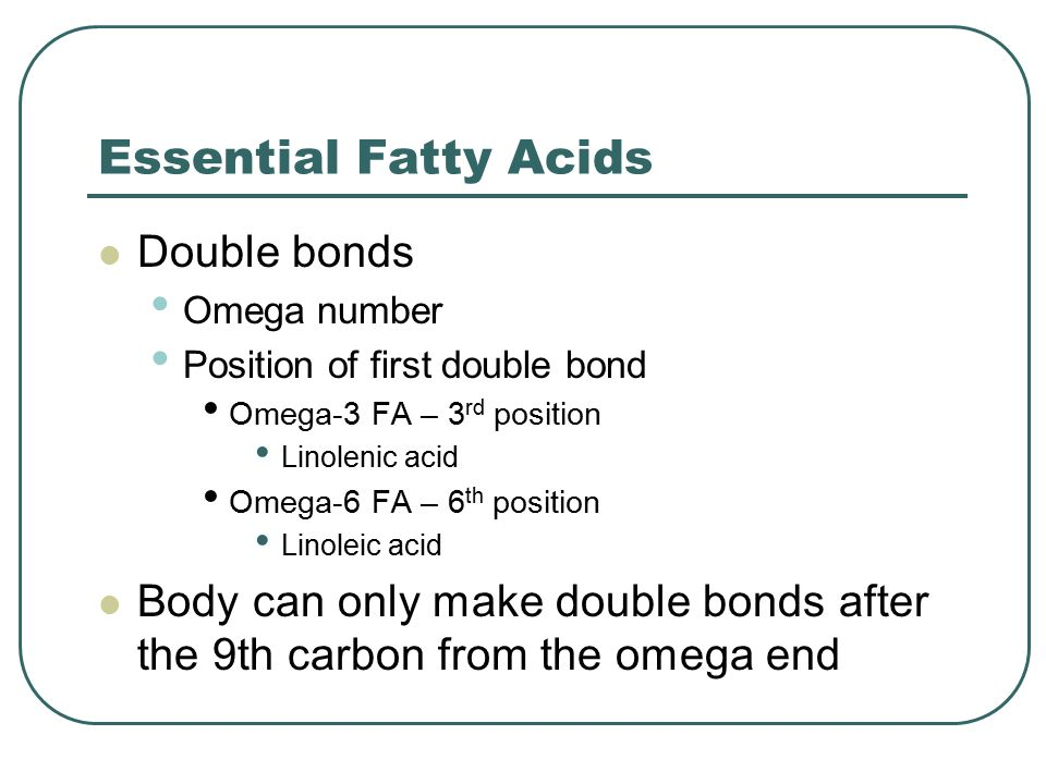 Essential Fatty Acids Double bonds Omega number Position of first double bond Omega-3 FA – 3 rd position Linolenic acid Omega-6 FA – 6 th position Linoleic acid Body can only make double bonds after the 9th carbon from the omega end