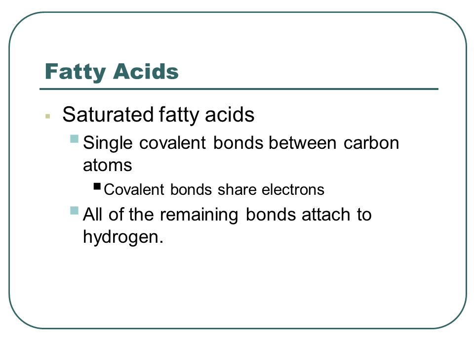 Fatty Acids  Saturated fatty acids  Single covalent bonds between carbon atoms  Covalent bonds share electrons  All of the remaining bonds attach to hydrogen.