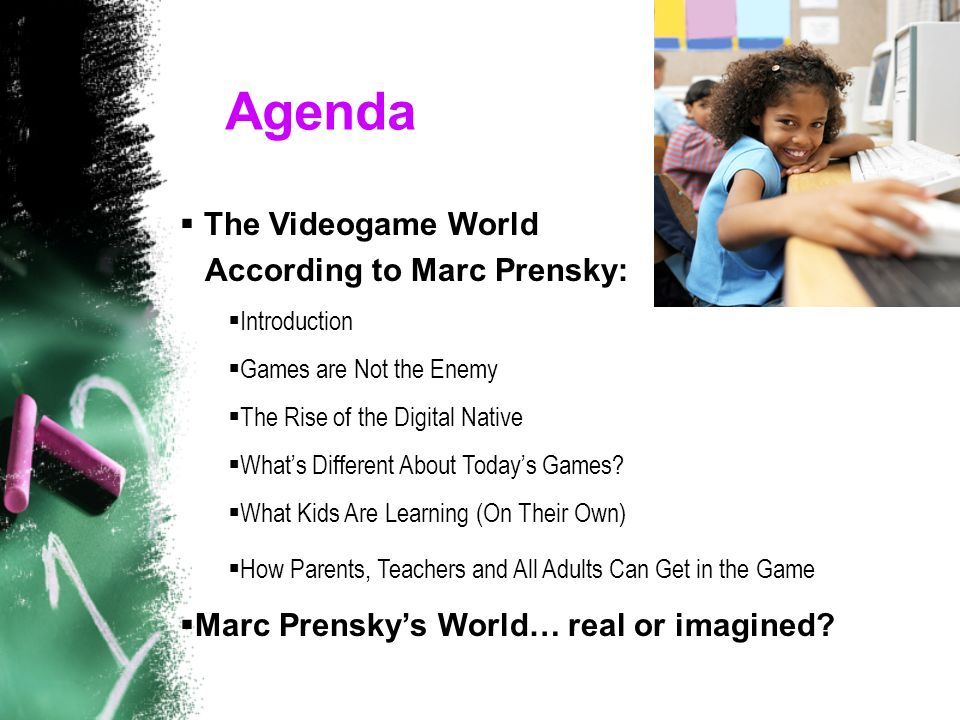 Agenda  The Videogame World According to Marc Prensky:  Introduction  Games are Not the Enemy  The Rise of the Digital Native  What's Different About Today's Games.