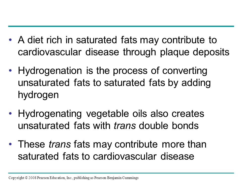 A diet rich in saturated fats may contribute to cardiovascular disease through plaque deposits Hydrogenation is the process of converting unsaturated fats to saturated fats by adding hydrogen Hydrogenating vegetable oils also creates unsaturated fats with trans double bonds These trans fats may contribute more than saturated fats to cardiovascular disease Copyright © 2008 Pearson Education, Inc., publishing as Pearson Benjamin Cummings