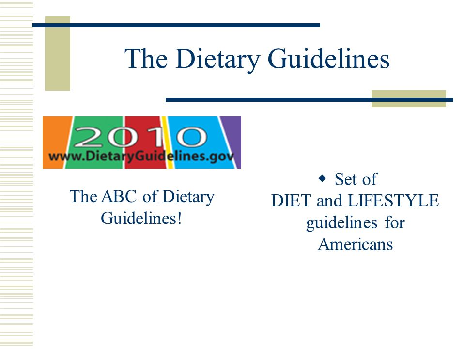 The Dietary Guidelines  Set of DIET and LIFESTYLE guidelines for Americans The ABC of Dietary Guidelines!