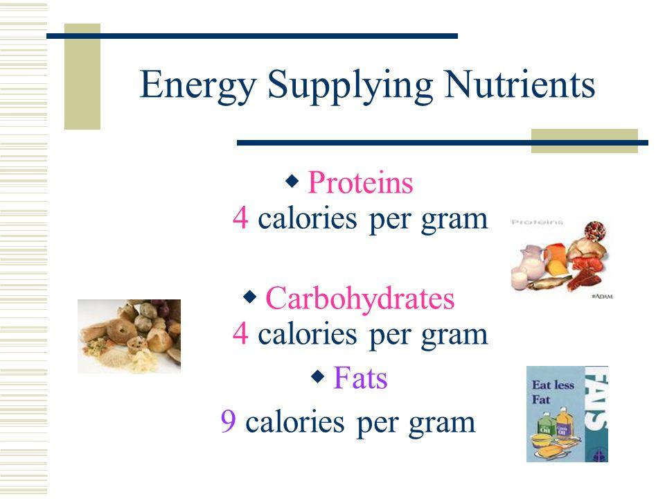 Energy Supplying Nutrients  Proteins 4 calories per gram  Carbohydrates 4 calories per gram  Fats 9 calories per gram