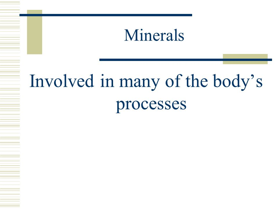 Minerals Involved in many of the body's processes