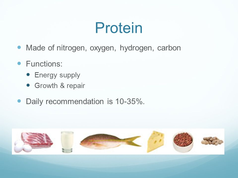 Protein Made of nitrogen, oxygen, hydrogen, carbon Functions: Energy supply Growth & repair Daily recommendation is 10-35%.