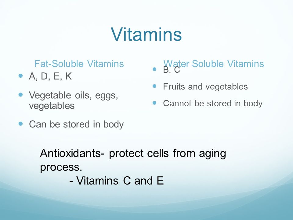 Vitamins Fat-Soluble VitaminsWater Soluble Vitamins A, D, E, K Vegetable oils, eggs, vegetables Can be stored in body B, C Fruits and vegetables Cannot be stored in body Antioxidants- protect cells from aging process.