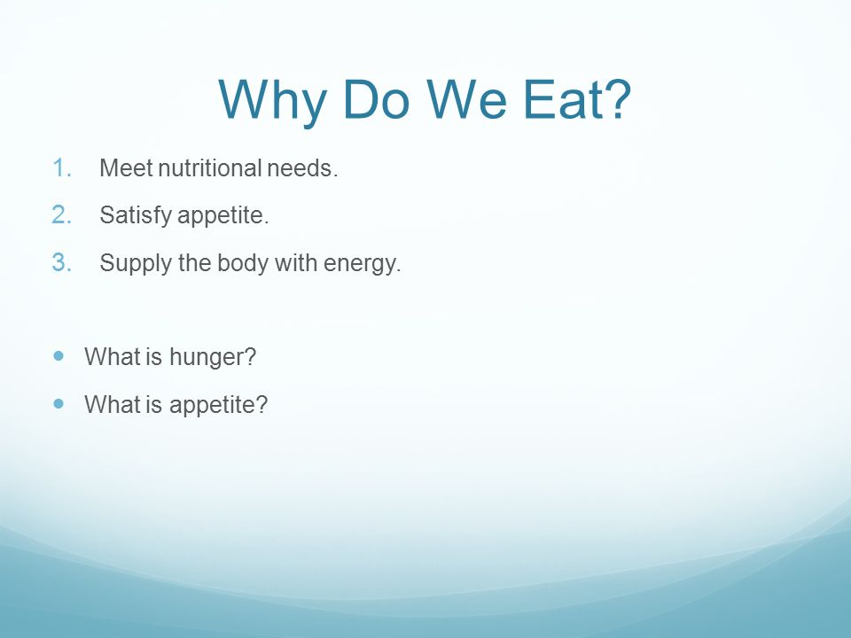 Why Do We Eat. 1. Meet nutritional needs. 2. Satisfy appetite.