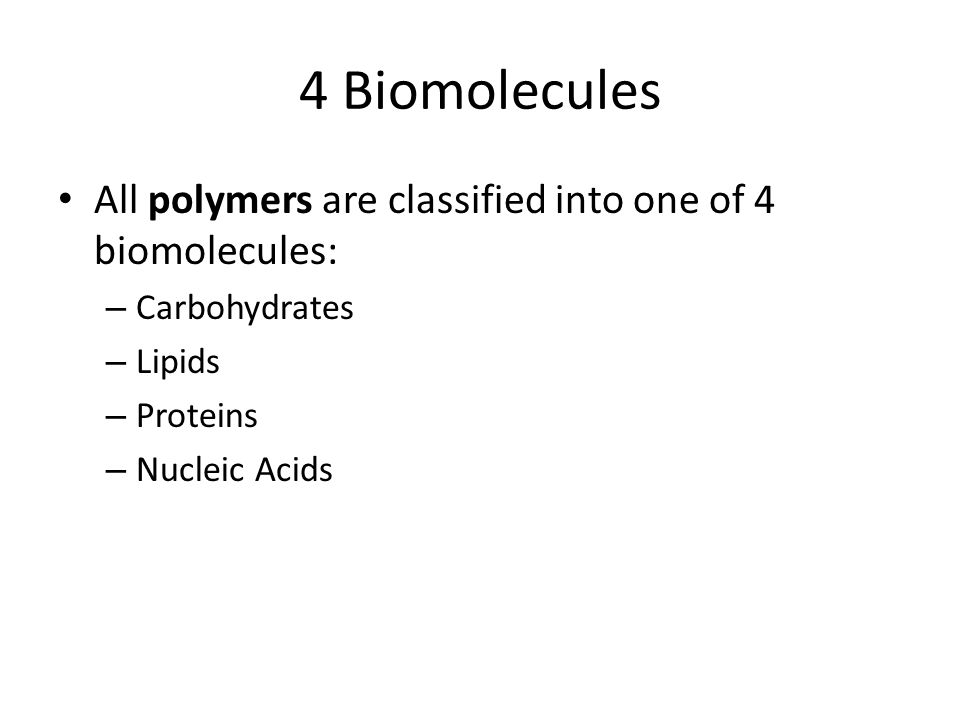 4 Biomolecules All polymers are classified into one of 4 biomolecules: – Carbohydrates – Lipids – Proteins – Nucleic Acids