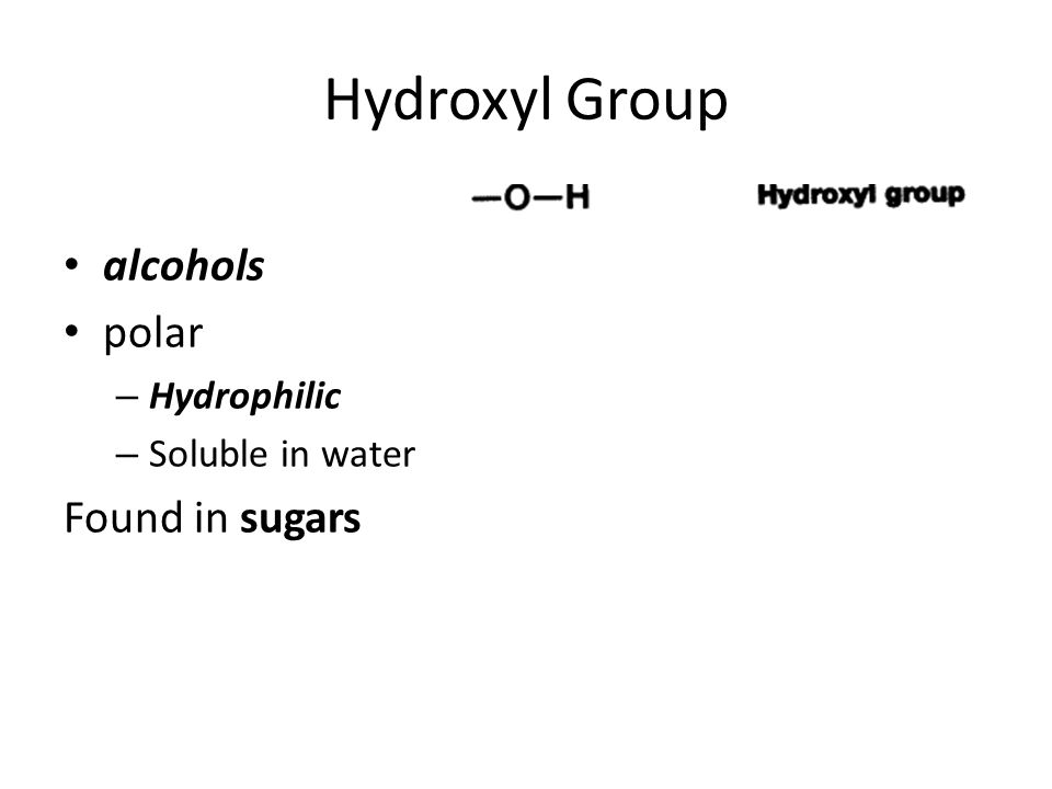 Hydroxyl Group alcohols polar – Hydrophilic – Soluble in water Found in sugars