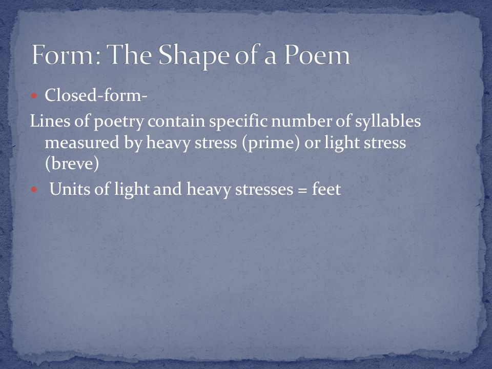 Closed-form- Lines of poetry contain specific number of syllables measured by heavy stress (prime) or light stress (breve) Units of light and heavy stresses = feet