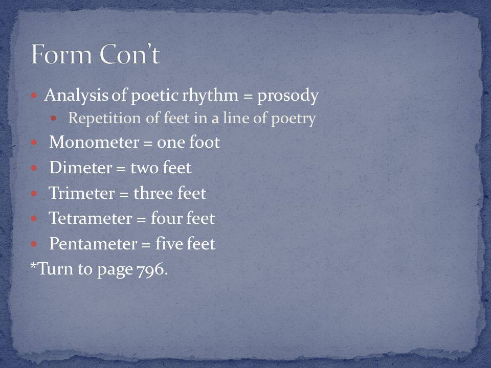 Analysis of poetic rhythm = prosody Repetition of feet in a line of poetry Monometer = one foot Dimeter = two feet Trimeter = three feet Tetrameter = four feet Pentameter = five feet *Turn to page 796.