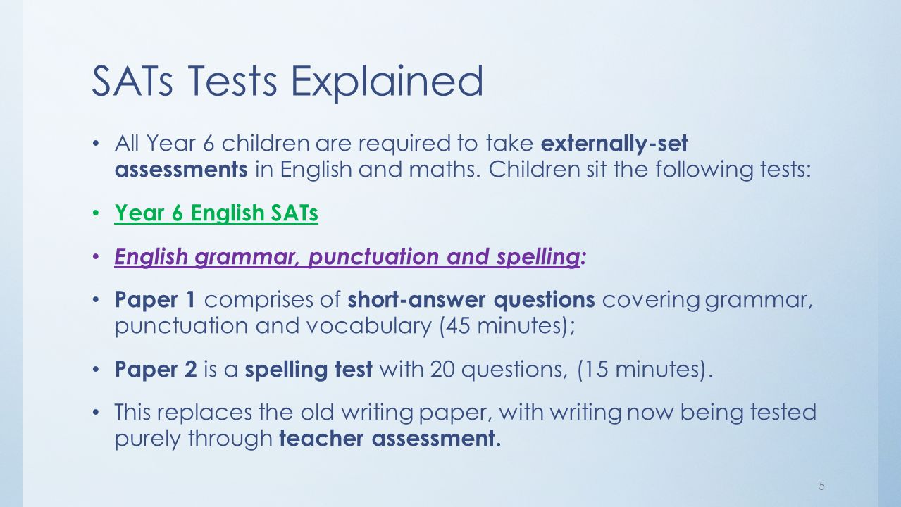 SATs Tests Explained All Year 6 children are required to take externally-set assessments in English and maths.