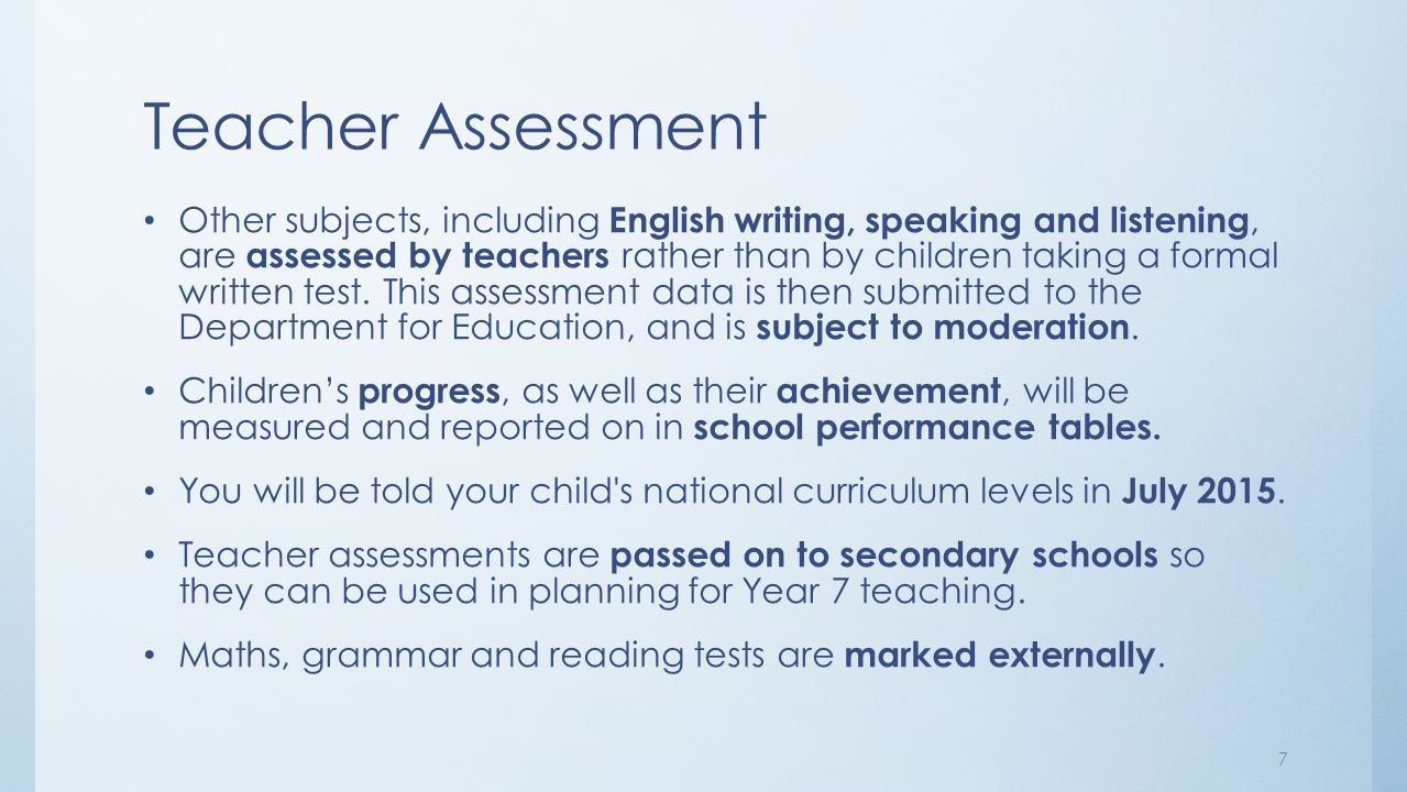 Teacher Assessment Other subjects, including English writing, speaking and listening, are assessed by teachers rather than by children taking a formal written test.