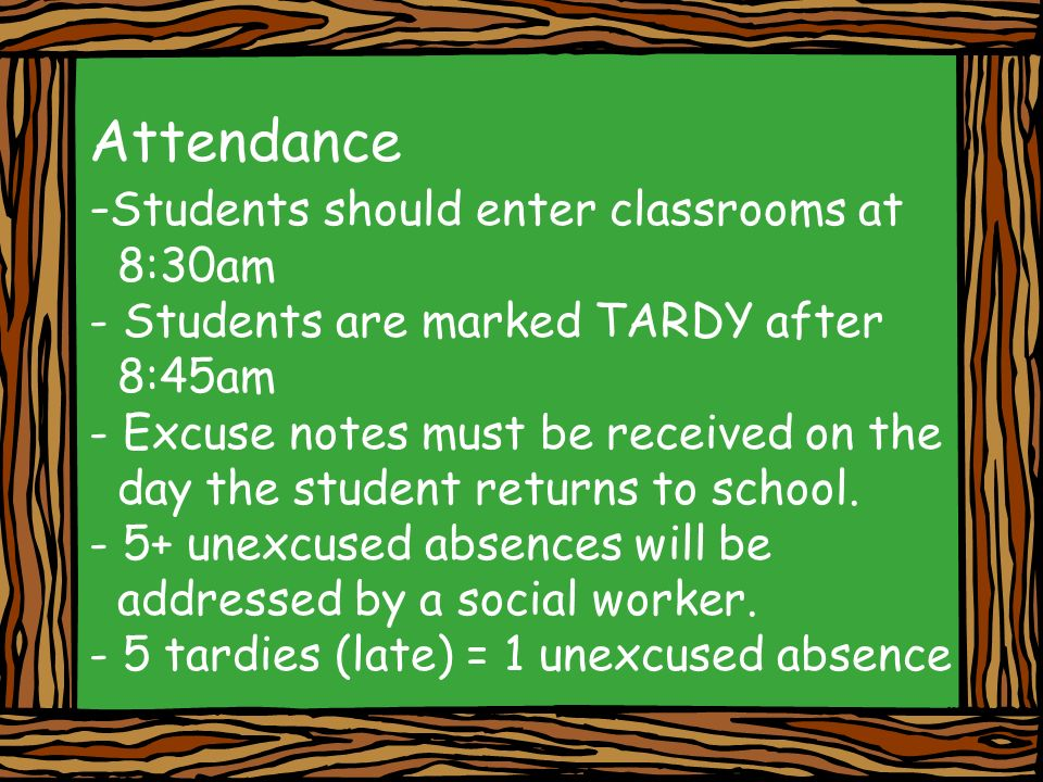 Attendance - Students should enter classrooms at 8:30am - Students are marked TARDY after 8:45am - Excuse notes must be received on the day the student returns to school.