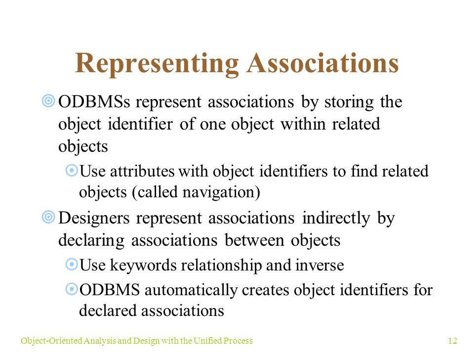 12Object-Oriented Analysis and Design with the Unified Process Representing Associations  ODBMSs represent associations by storing the object identifier of one object within related objects  Use attributes with object identifiers to find related objects (called navigation)  Designers represent associations indirectly by declaring associations between objects  Use keywords relationship and inverse  ODBMS automatically creates object identifiers for declared associations