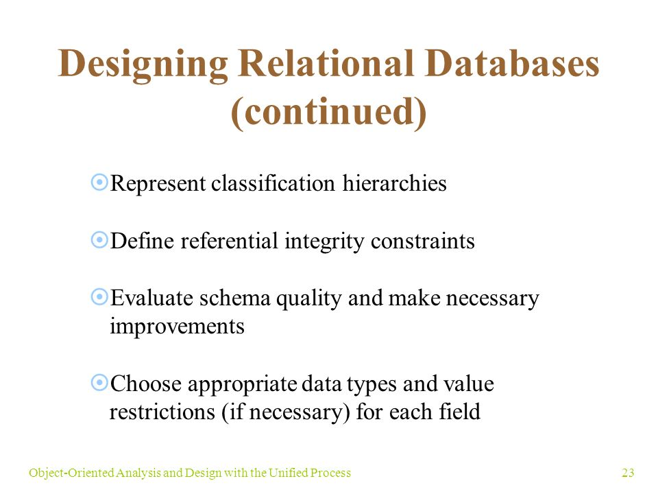 23Object-Oriented Analysis and Design with the Unified Process Designing Relational Databases (continued)  Represent classification hierarchies  Define referential integrity constraints  Evaluate schema quality and make necessary improvements  Choose appropriate data types and value restrictions (if necessary) for each field