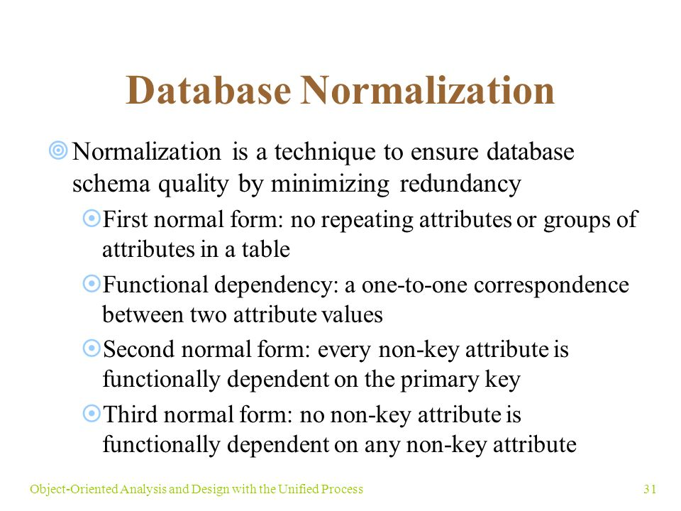 31Object-Oriented Analysis and Design with the Unified Process Database Normalization  Normalization is a technique to ensure database schema quality by minimizing redundancy  First normal form: no repeating attributes or groups of attributes in a table  Functional dependency: a one-to-one correspondence between two attribute values  Second normal form: every non-key attribute is functionally dependent on the primary key  Third normal form: no non-key attribute is functionally dependent on any non-key attribute