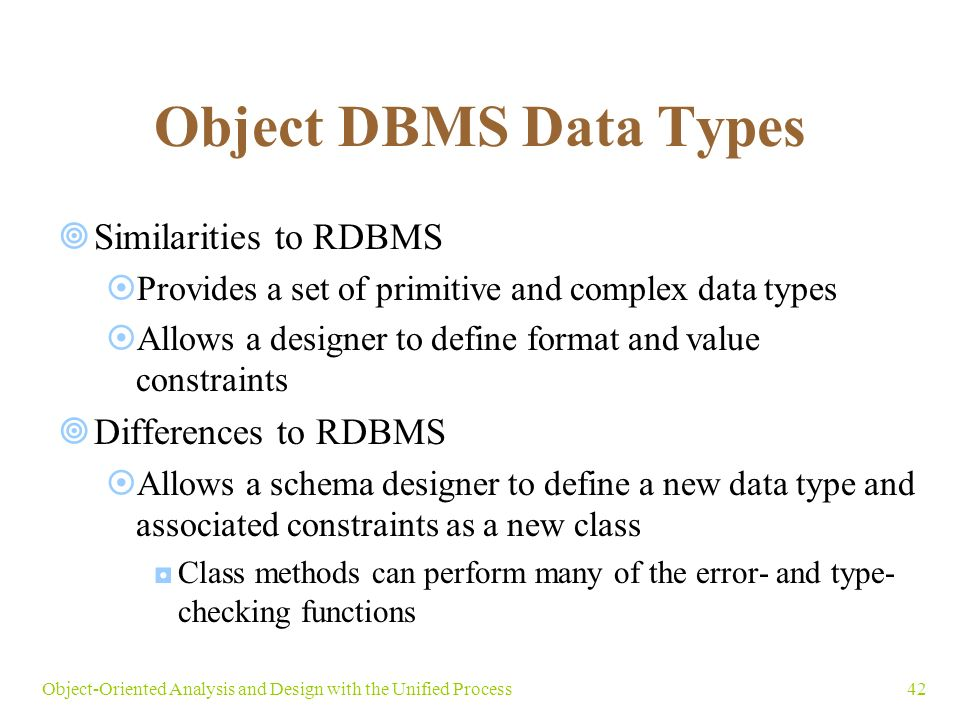 42Object-Oriented Analysis and Design with the Unified Process Object DBMS Data Types  Similarities to RDBMS  Provides a set of primitive and complex data types  Allows a designer to define format and value constraints  Differences to RDBMS  Allows a schema designer to define a new data type and associated constraints as a new class ◘Class methods can perform many of the error- and type- checking functions