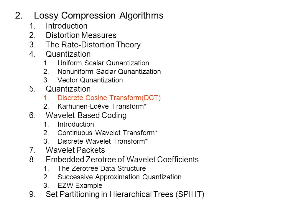2.Lossy Compression Algorithms 1.Introduction 2.Distortion Measures 3.The Rate-Distortion Theory 4.Quantization 1.Uniform Scalar Qunantization 2.Nonuniform Saclar Qunantization 3.Vector Qunantization 5.Quantization 1.Discrete Cosine Transform(DCT) 2.Karhunen-Loève Transform* 6.Wavelet-Based Coding 1.Introduction 2.Continuous Wavelet Transform* 3.Discrete Wavelet Transform* 7.Wavelet Packets 8.Embedded Zerotree of Wavelet Coefficients 1.The Zerotree Data Structure 2.Successive Approximation Quantization 3.EZW Example 9.Set Partitioning in Hierarchical Trees (SPIHT)