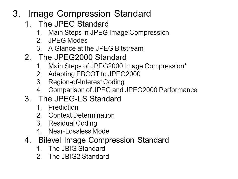 3.Image Compression Standard 1.The JPEG Standard 1.Main Steps in JPEG Image Compression 2.JPEG Modes 3.A Glance at the JPEG Bitstream 2.The JPEG2000 Standard 1.Main Steps of JPEG2000 Image Compression* 2.Adapting EBCOT to JPEG2000 3.Region-of-Interest Coding 4.Comparison of JPEG and JPEG2000 Performance 3.The JPEG-LS Standard 1.Prediction 2.Context Determination 3.Residual Coding 4.Near-Lossless Mode 4.Bilevel Image Compression Standard 1.The JBIG Standard 2.The JBIG2 Standard