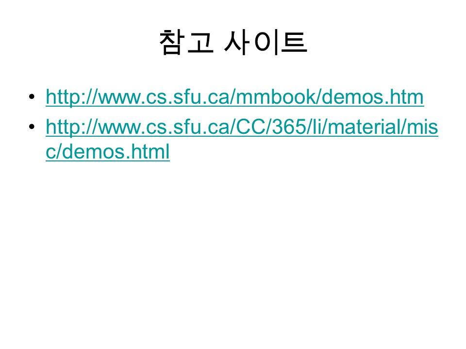 참고 사이트 http://www.cs.sfu.ca/mmbook/demos.htm http://www.cs.sfu.ca/CC/365/li/material/mis c/demos.htmlhttp://www.cs.sfu.ca/CC/365/li/material/mis c/demos.html
