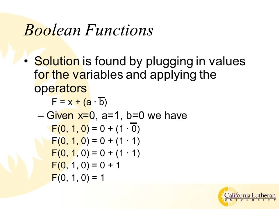 Boolean Functions Solution is found by plugging in values for the variables and applying the operators F = x + (a · b) –Given x=0, a=1, b=0 we have F(0, 1, 0) = 0 + (1 · 0) F(0, 1, 0) = 0 + (1 · 1) F(0, 1, 0) = F(0, 1, 0) = 1