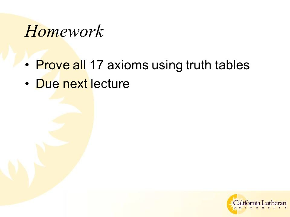 Homework Prove all 17 axioms using truth tables Due next lecture