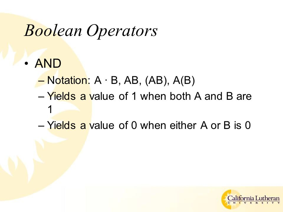 Boolean Operators AND –Notation: A · B, AB, (AB), A(B) –Yields a value of 1 when both A and B are 1 –Yields a value of 0 when either A or B is 0