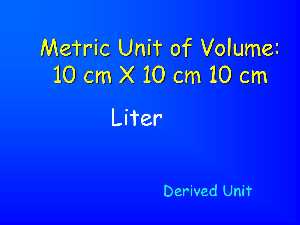 Liter Metric Unit of Volume: 10 cm X 10 cm 10 cm Derived Unit
