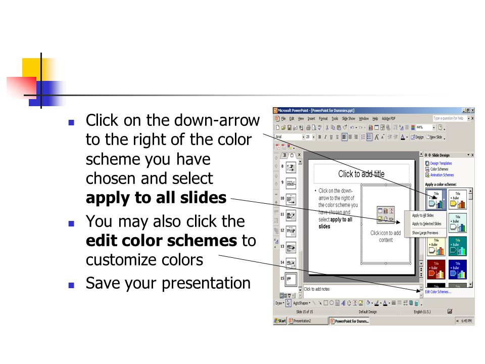 Click on the down-arrow to the right of the color scheme you have chosen and select apply to all slides You may also click the edit color schemes to customize colors Save your presentation