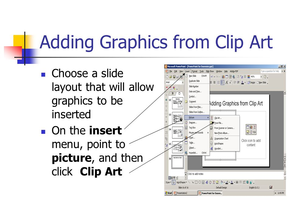 Adding Graphics from Clip Art Choose a slide layout that will allow graphics to be inserted On the insert menu, point to picture, and then click Clip Art