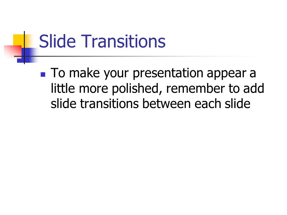 Slide Transitions To make your presentation appear a little more polished, remember to add slide transitions between each slide
