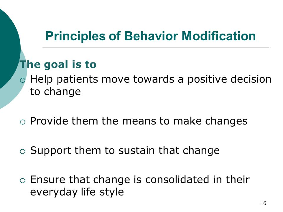 16 Principles of Behavior Modification The goal is to  Help patients move towards a positive decision to change  Provide them the means to make changes  Support them to sustain that change  Ensure that change is consolidated in their everyday life style