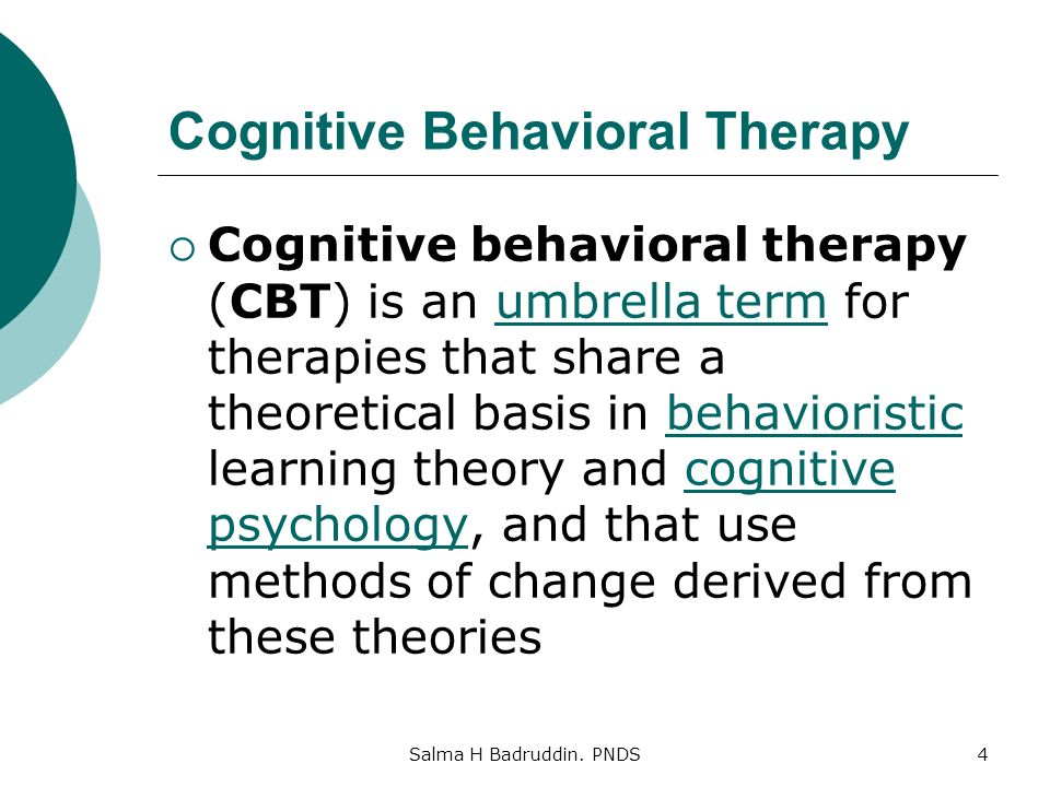 Cognitive Behavioral Therapy  Cognitive behavioral therapy (CBT) is an umbrella term for therapies that share a theoretical basis in behavioristic learning theory and cognitive psychology, and that use methods of change derived from these theoriesumbrella termbehavioristiccognitive psychology Salma H Badruddin.