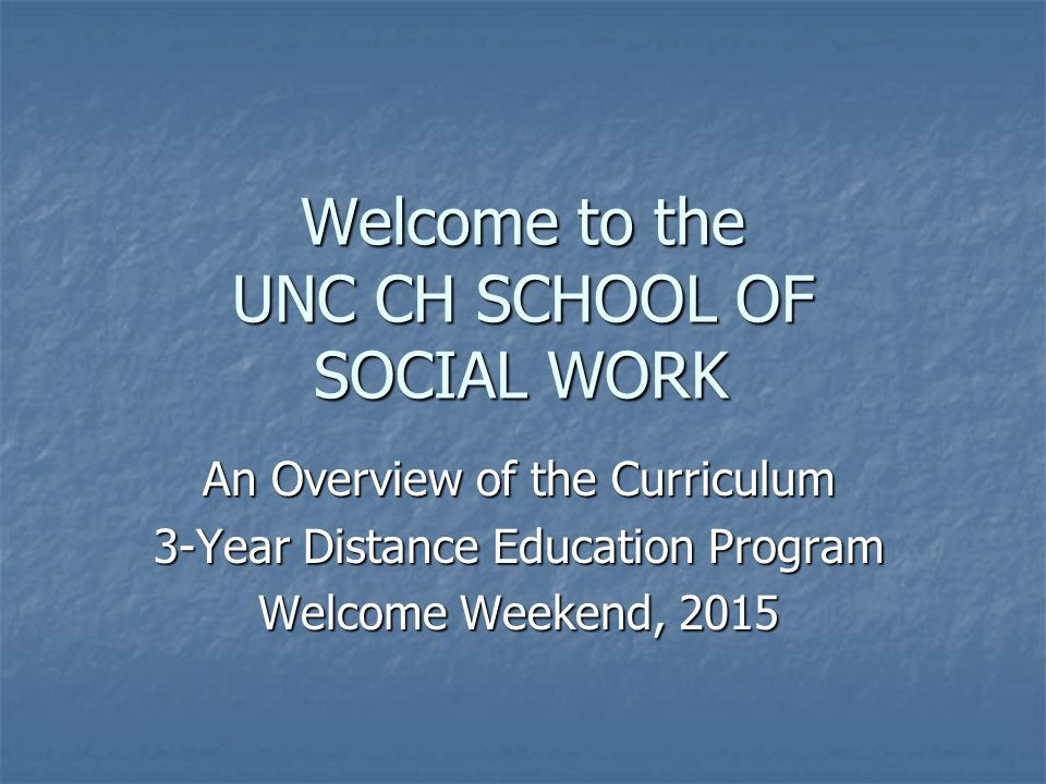 Welcome to the UNC CH SCHOOL OF SOCIAL WORK An Overview of the Curriculum 3-Year Distance Education Program Welcome Weekend, 2015