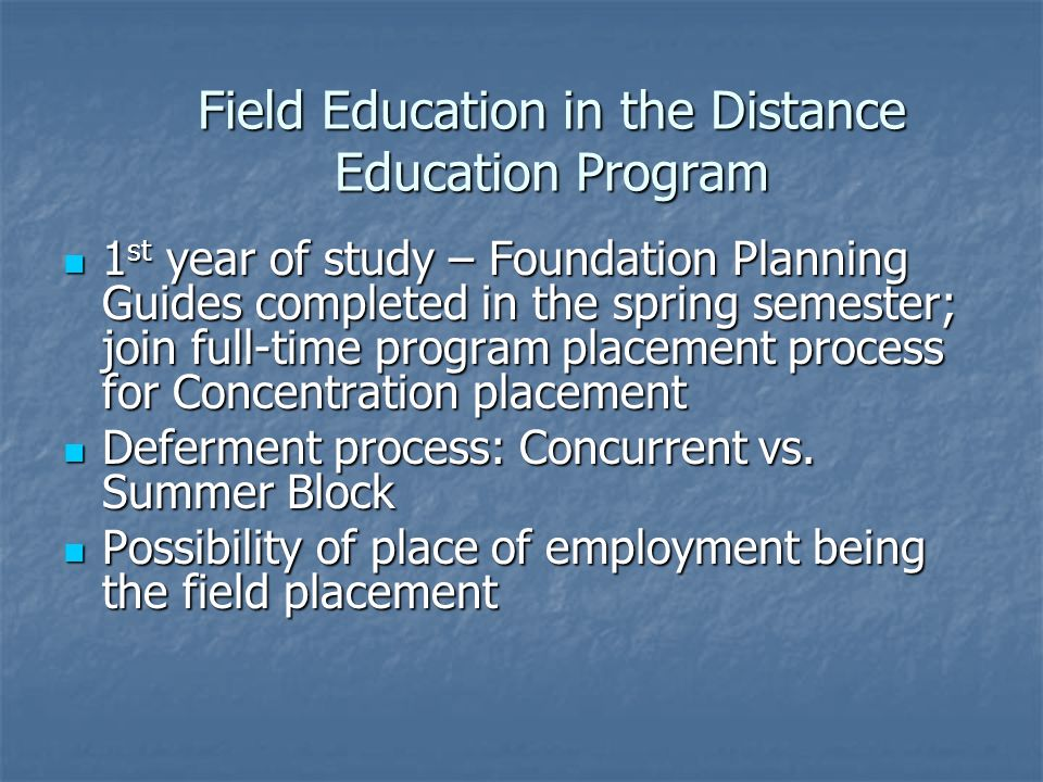 Field Education in the Distance Education Program 1 st year of study – Foundation Planning Guides completed in the spring semester; join full-time program placement process for Concentration placement 1 st year of study – Foundation Planning Guides completed in the spring semester; join full-time program placement process for Concentration placement Deferment process: Concurrent vs.
