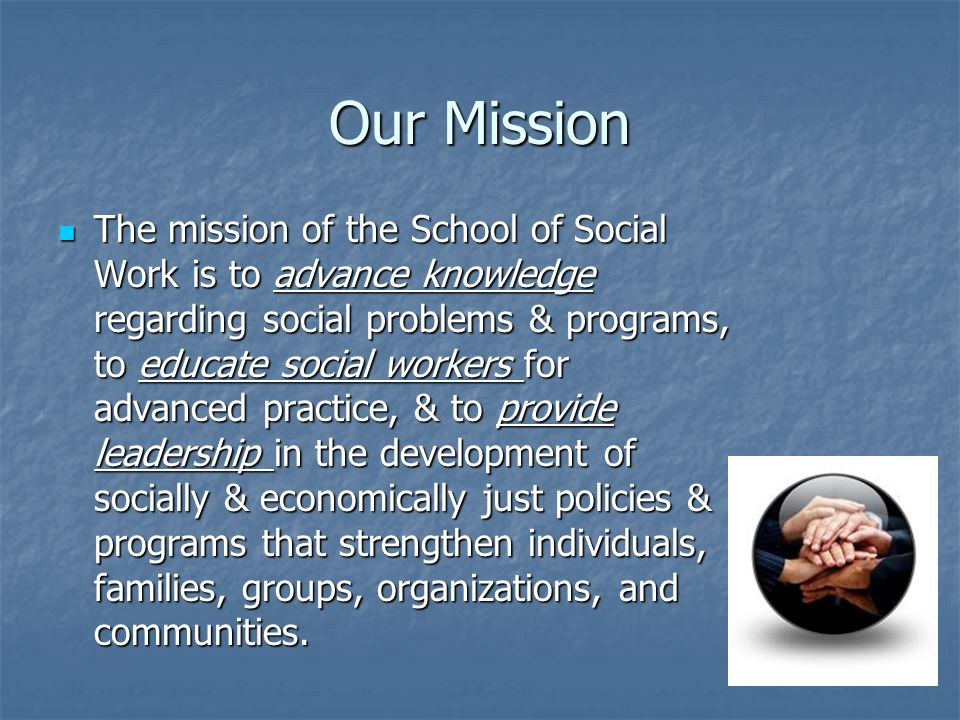 Our Mission The mission of the School of Social Work is to advance knowledge regarding social problems & programs, to educate social workers for advanced practice, & to provide leadership in the development of socially & economically just policies & programs that strengthen individuals, families, groups, organizations, and communities.