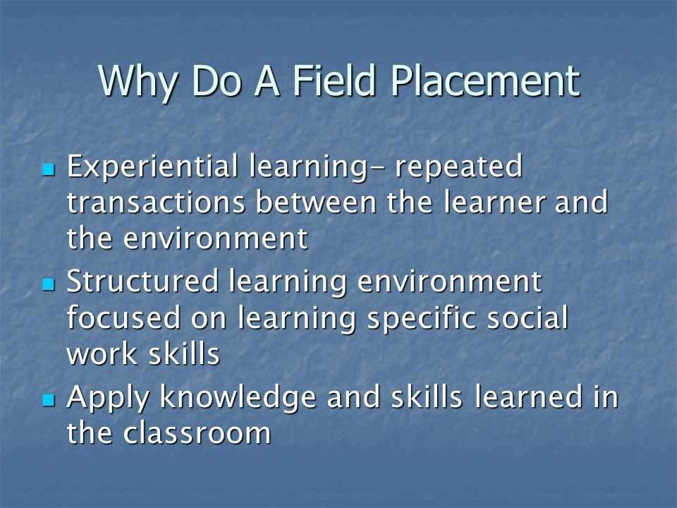 Why Do A Field Placement Experiential learning- repeated transactions between the learner and the environment Experiential learning- repeated transactions between the learner and the environment Structured learning environment focused on learning specific social work skills Structured learning environment focused on learning specific social work skills Apply knowledge and skills learned in the classroom Apply knowledge and skills learned in the classroom